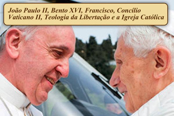 João Paulo II, Bento XVI, Francisco, Concílio Vaticano II, Teologia da Libertação e a Igreja Católica