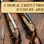 A moral cristã proíbe o uso de armas?